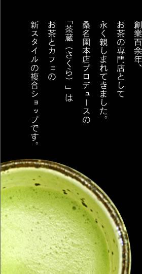 創業百余年、お茶の専門店として永く親しまれてきました。桑名園本店プロデュースの「茶蔵(さくら)はお茶とカフェの新スタイル複合ショップです。